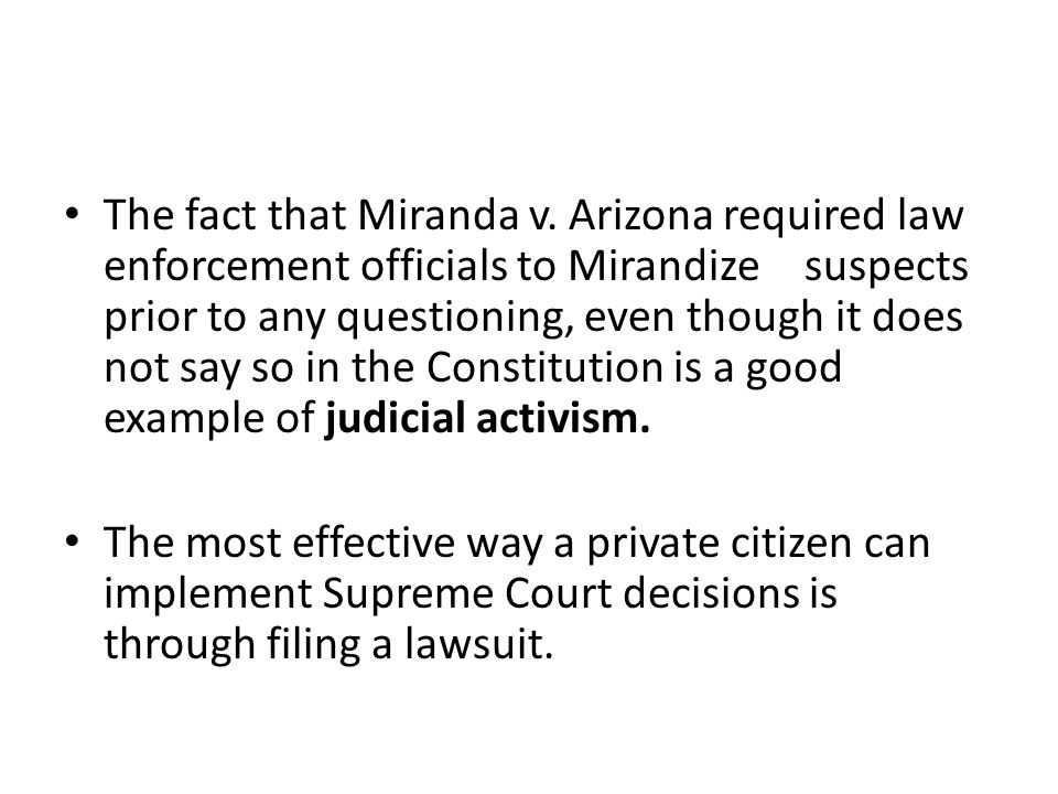 The fact that Miranda v. Arizona required law enforcement officials to Mirandize suspects prior to any questioning, even though it does not say so in the Constitution is a good example of judicial activism.
