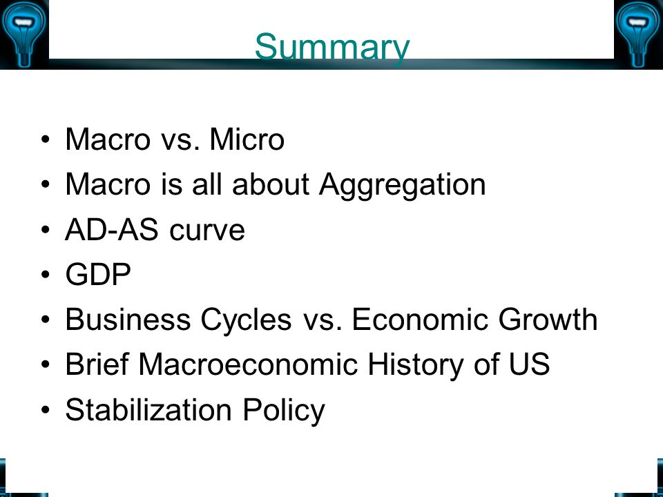 Summary Macro vs. Micro Macro is all about Aggregation AD-AS curve GDP