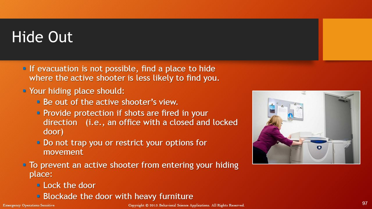 Hide Out If evacuation is not possible, find a place to hide where the active shooter is less likely to find you.