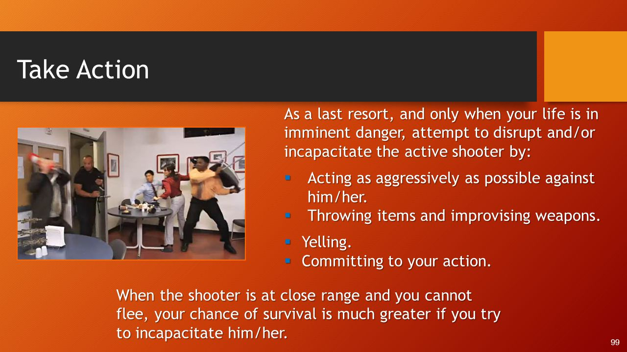 Take Action As a last resort, and only when your life is in imminent danger, attempt to disrupt and/or incapacitate the active shooter by: