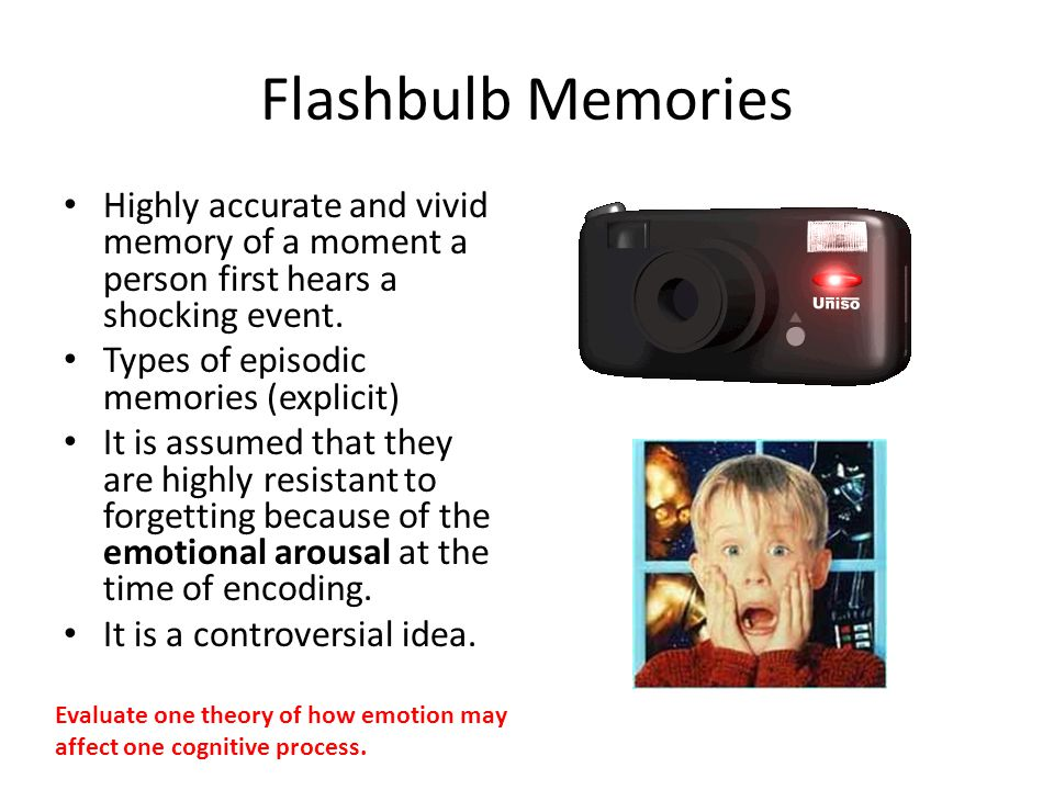 Flashbulb Memories Highly accurate and vivid memory of a moment a person first hears a shocking event.