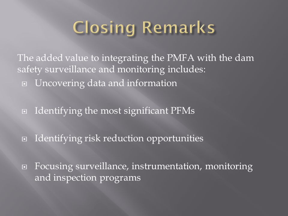 Closing Remarks The added value to integrating the PMFA with the dam safety surveillance and monitoring includes: