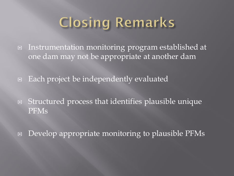 Closing Remarks Instrumentation monitoring program established at one dam may not be appropriate at another dam.