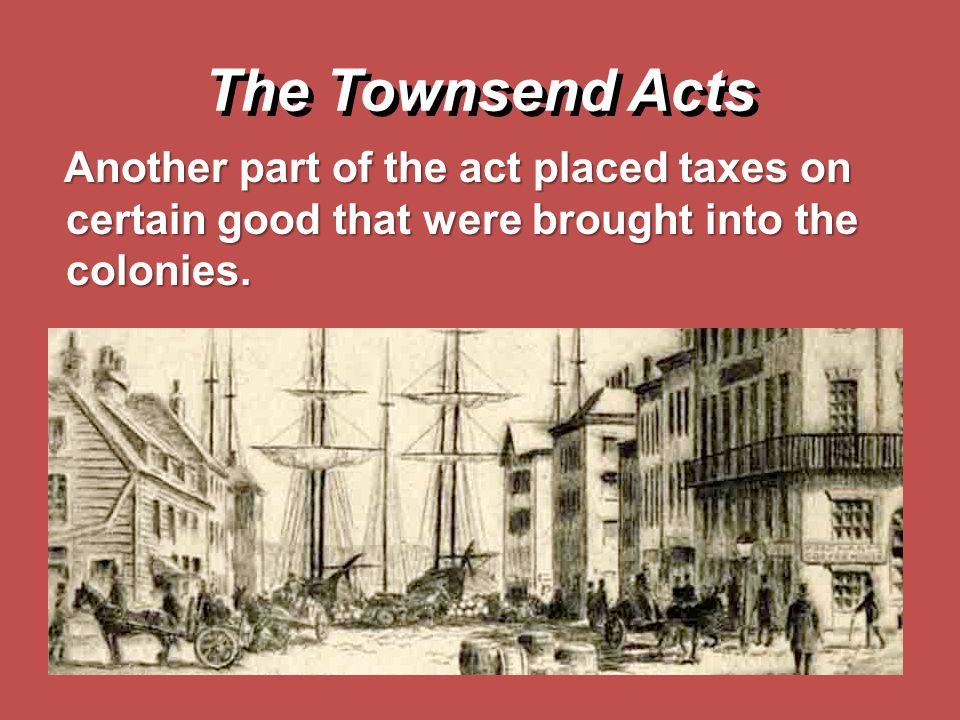 The Townsend Acts Another part of the act placed taxes on certain good that were brought into the colonies.