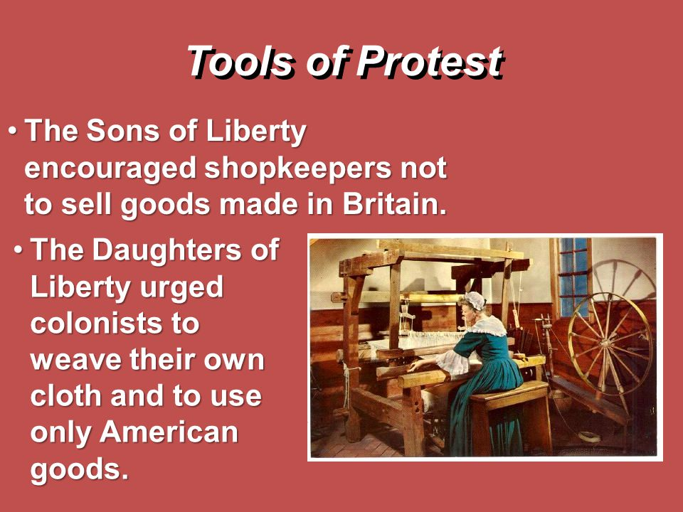 Tools of Protest The Sons of Liberty encouraged shopkeepers not to sell goods made in Britain.