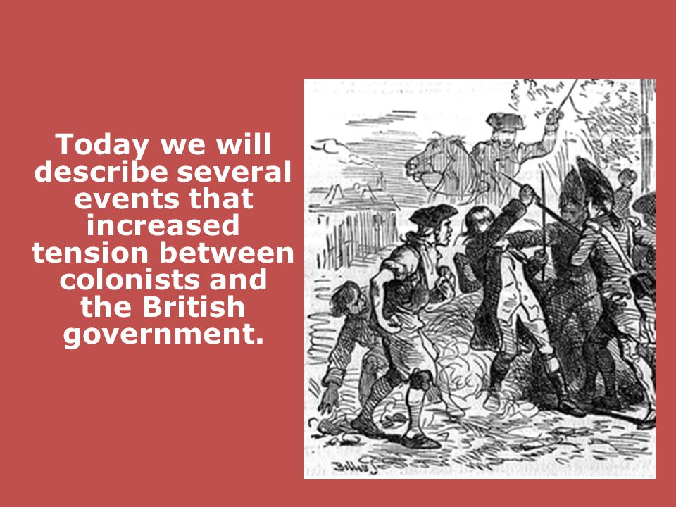 Today we will describe several events that increased tension between colonists and the British government.