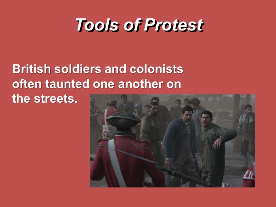 Tools of Protest British soldiers and colonists often taunted one another on the streets.