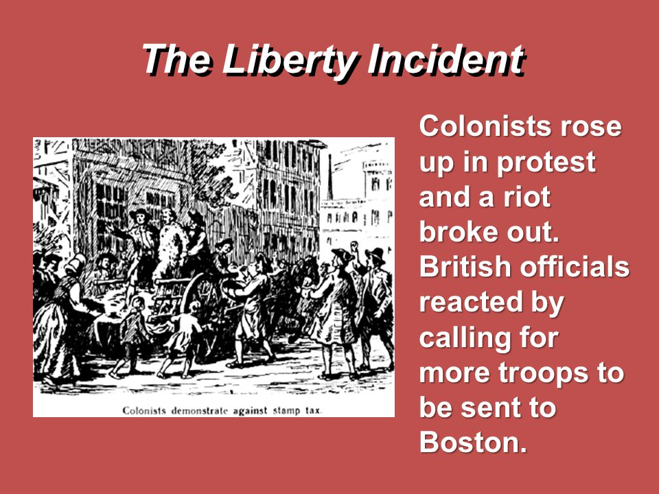 The Liberty Incident Colonists rose up in protest and a riot broke out.