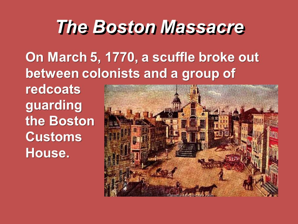The Boston Massacre On March 5, 1770, a scuffle broke out between colonists and a group of redcoats.