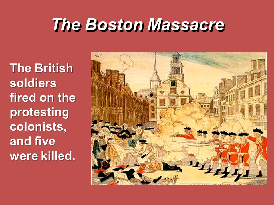 The Boston Massacre The British soldiers fired on the protesting colonists, and five were killed.