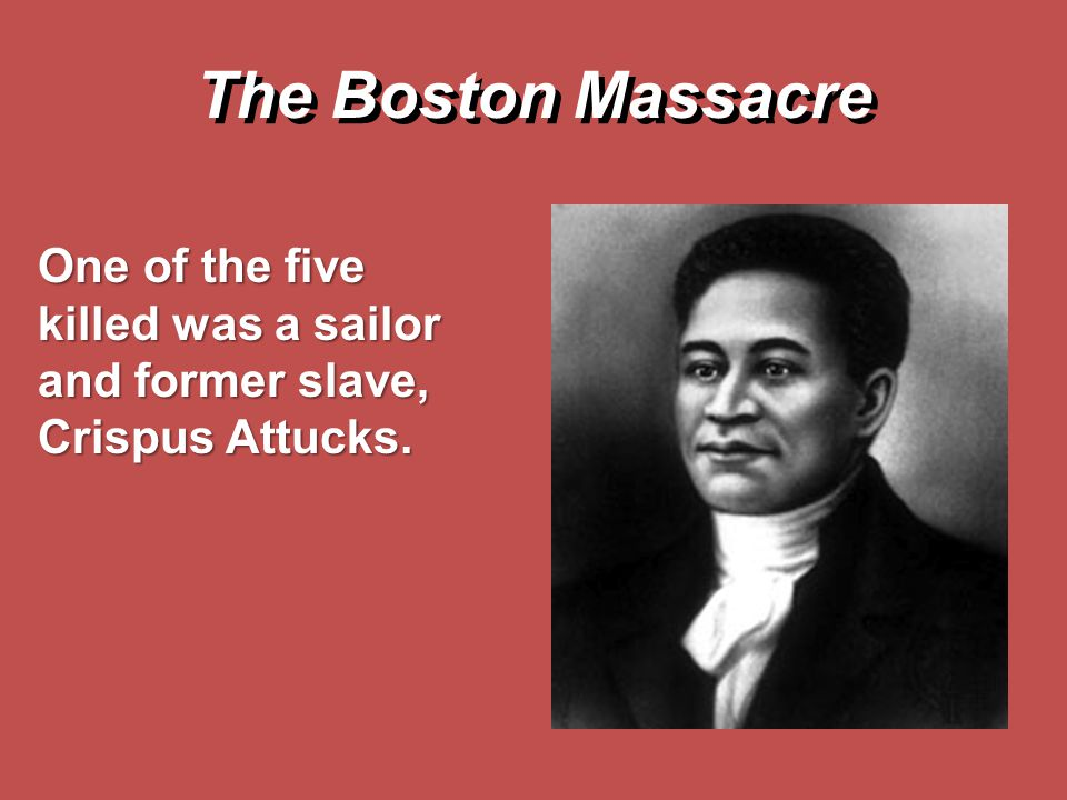 The Boston Massacre One of the five killed was a sailor and former slave, Crispus Attucks.