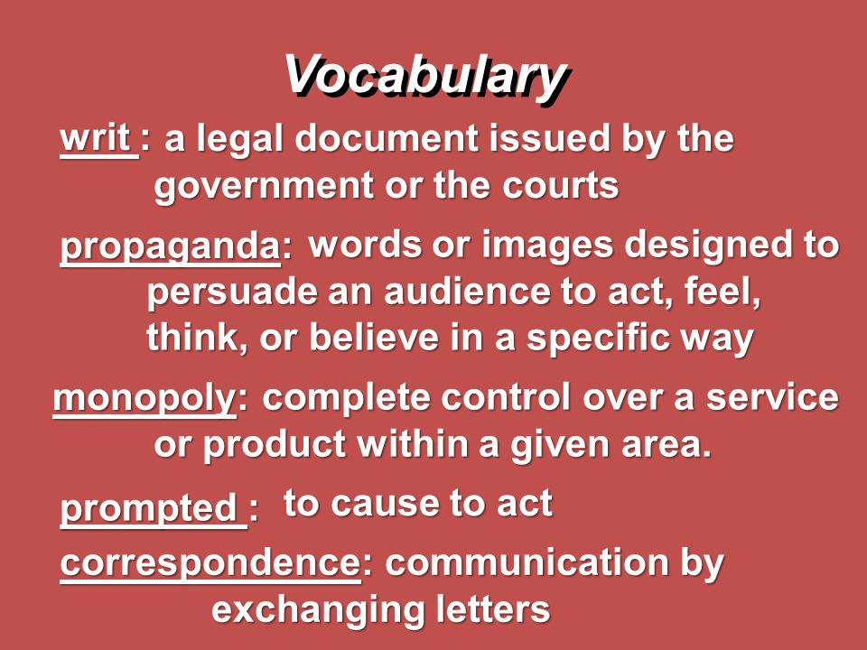Vocabulary writ : a legal document issued by the government or the courts. propaganda: