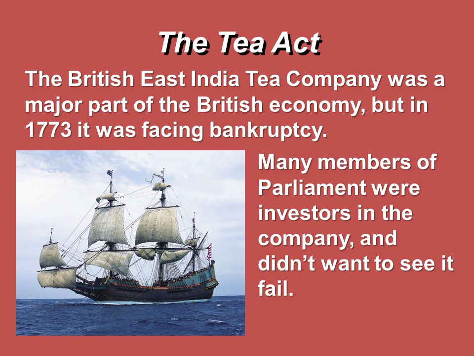 The Tea Act The British East India Tea Company was a major part of the British economy, but in 1773 it was facing bankruptcy.
