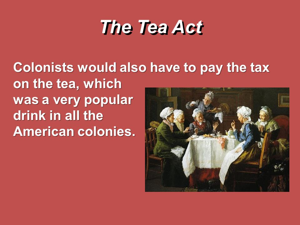 The Tea Act Colonists would also have to pay the tax on the tea, which