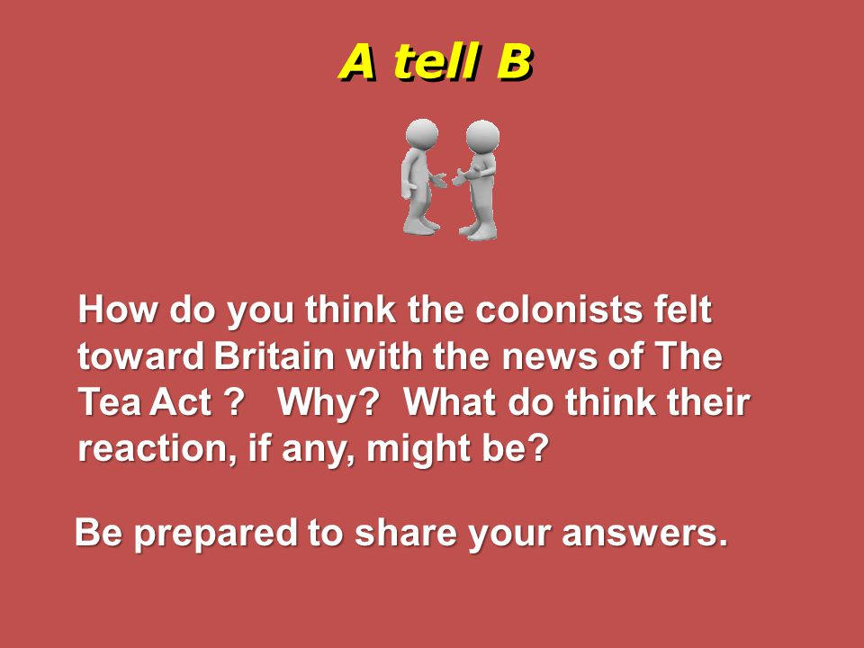A tell B How do you think the colonists felt toward Britain with the news of The Tea Act Why What do think their reaction, if any, might be