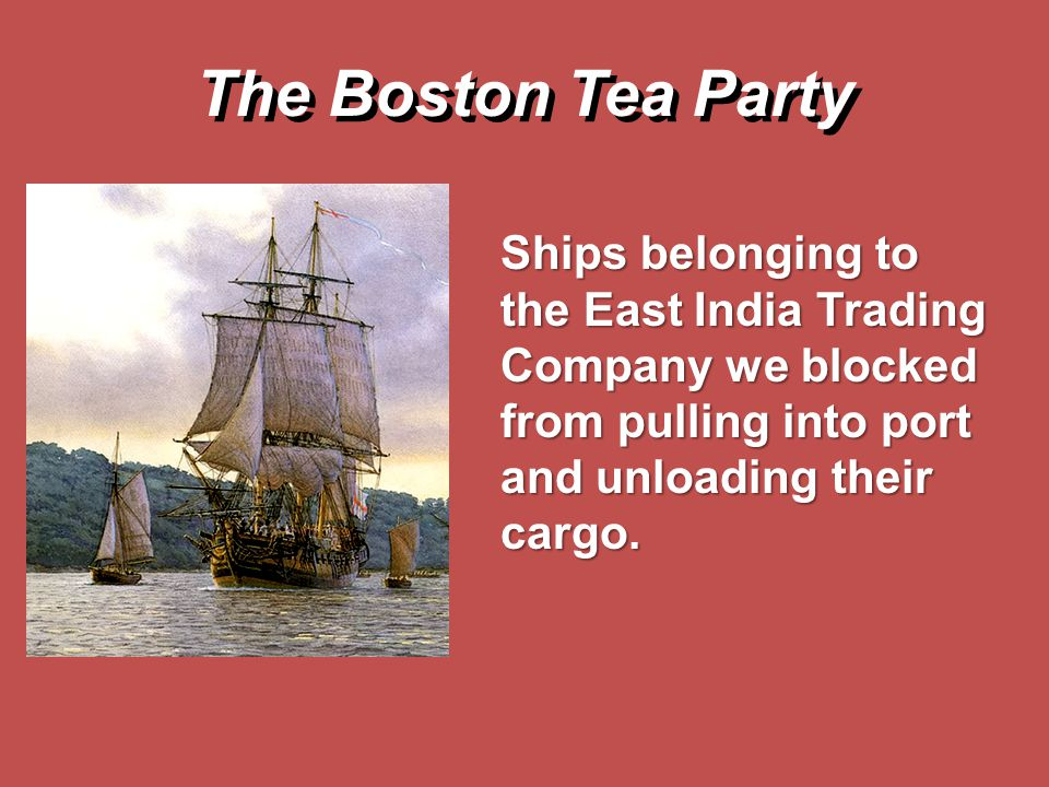 The Boston Tea Party Ships belonging to the East India Trading Company we blocked from pulling into port and unloading their cargo.