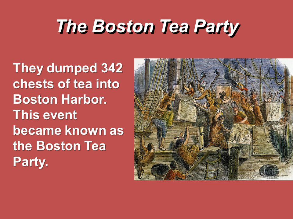 The Boston Tea Party They dumped 342 chests of tea into Boston Harbor.