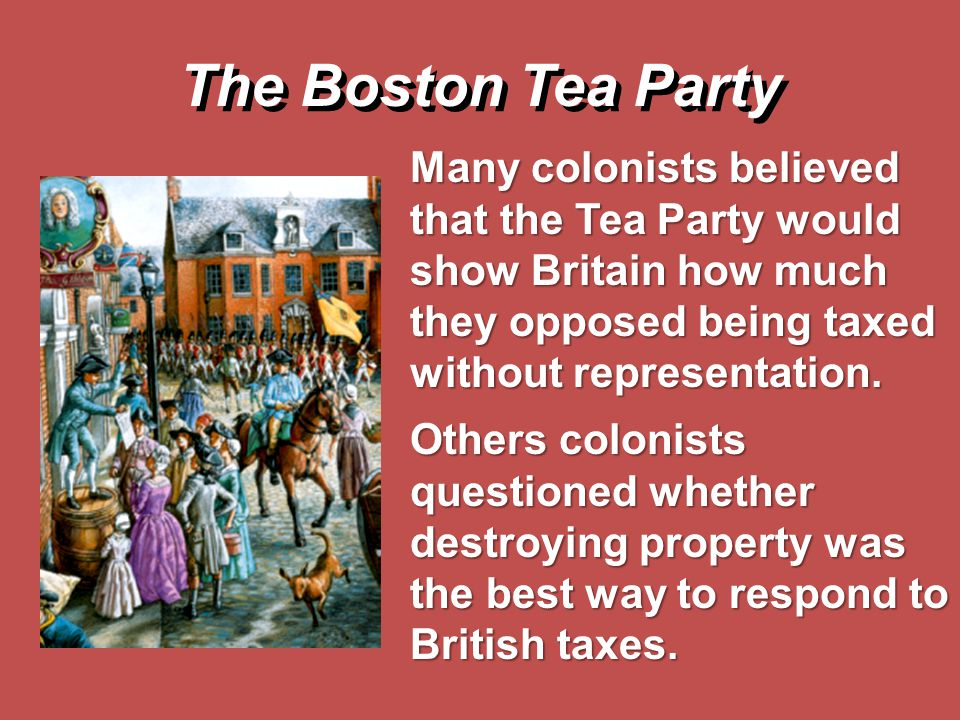 The Boston Tea Party Many colonists believed that the Tea Party would show Britain how much they opposed being taxed without representation.