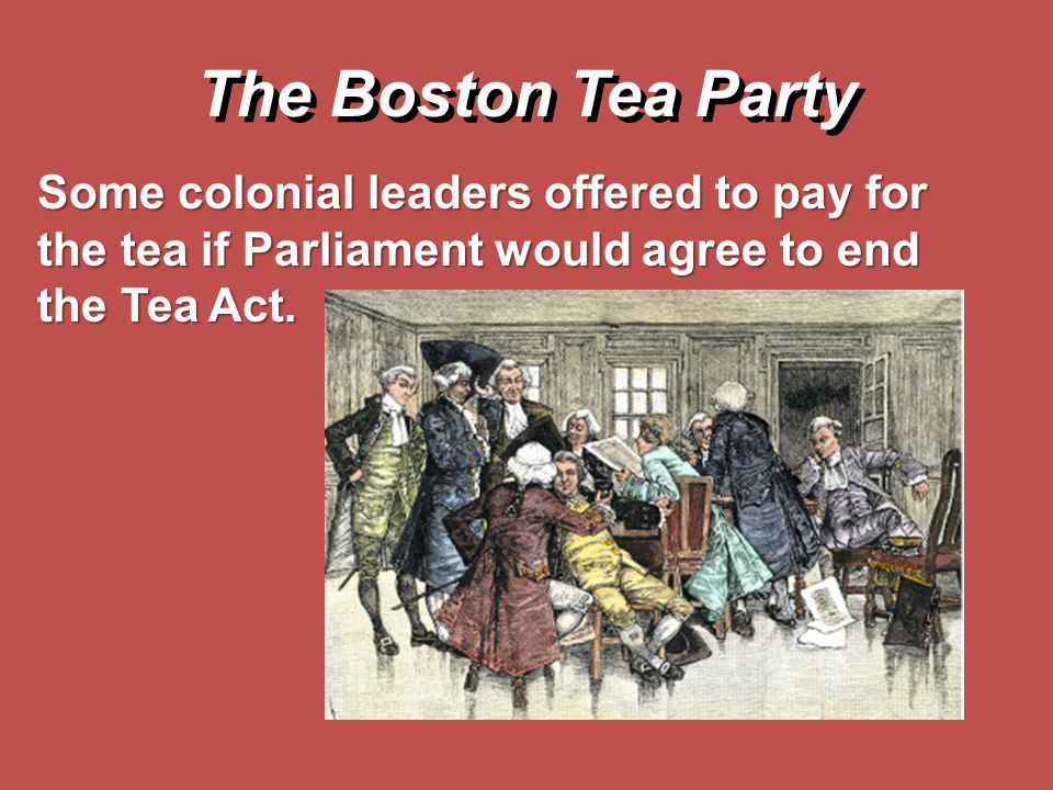 The Boston Tea Party Some colonial leaders offered to pay for the tea if Parliament would agree to end the Tea Act.