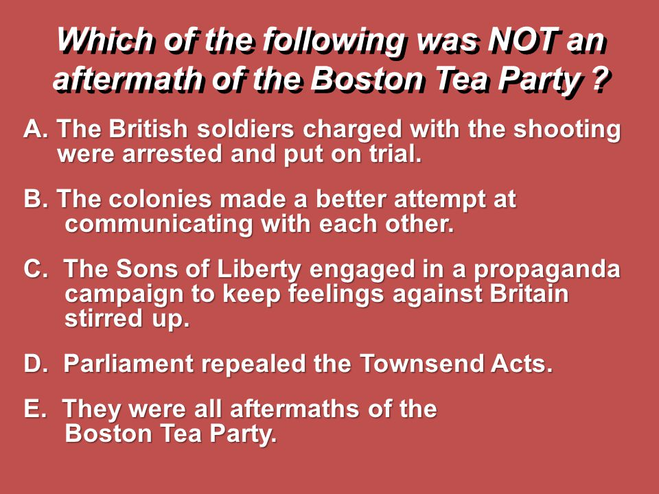 Which of the following was NOT an aftermath of the Boston Tea Party