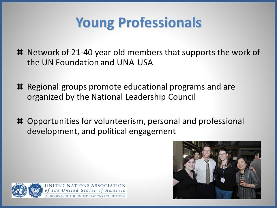 Young Professionals Network of 21-40 year old members that supports the work of the UN Foundation and UNA-USA.
