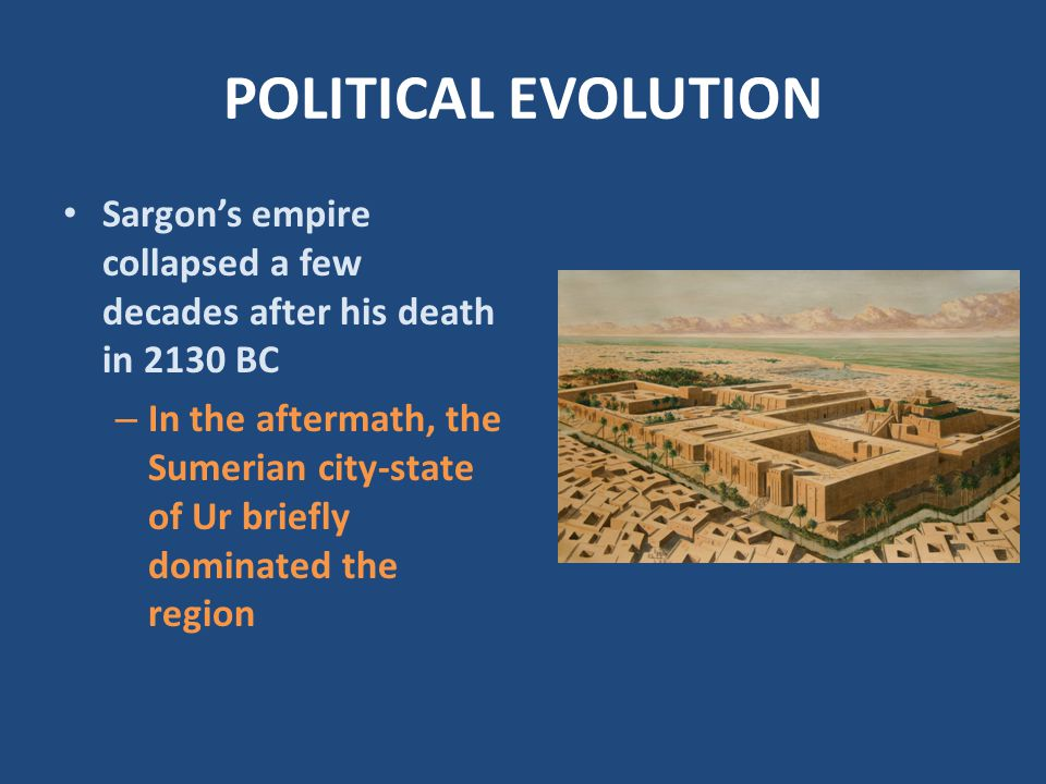 POLITICAL EVOLUTION Sargon's empire collapsed a few decades after his death in 2130 BC.
