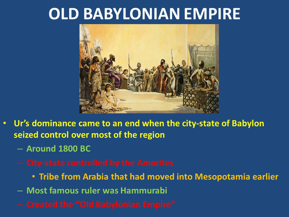 OLD BABYLONIAN EMPIRE Ur's dominance came to an end when the city-state of Babylon seized control over most of the region.