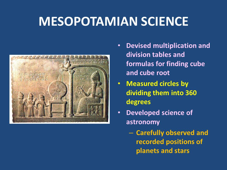 MESOPOTAMIAN SCIENCE Devised multiplication and division tables and formulas for finding cube and cube root.