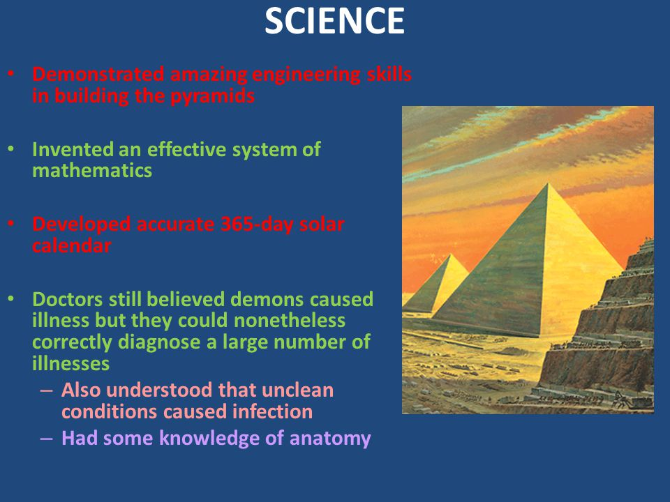 SCIENCE Demonstrated amazing engineering skills in building the pyramids. Invented an effective system of mathematics.