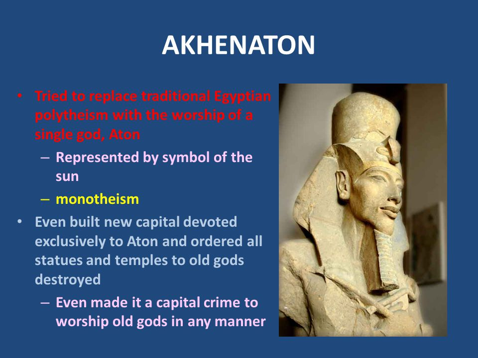 AKHENATON Tried to replace traditional Egyptian polytheism with the worship of a single god, Aton. Represented by symbol of the sun.