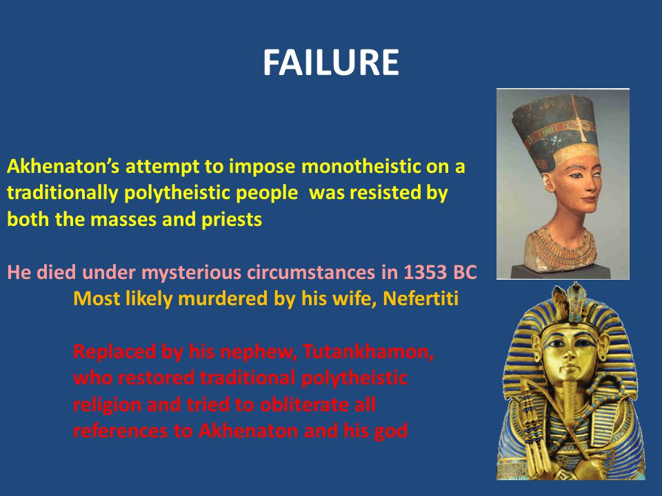 FAILURE Akhenaton's attempt to impose monotheistic on a traditionally polytheistic people was resisted by both the masses and priests.