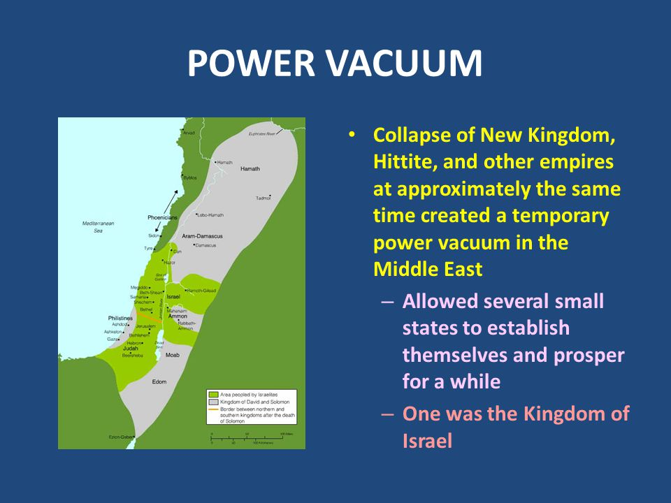 POWER VACUUM Collapse of New Kingdom, Hittite, and other empires at approximately the same time created a temporary power vacuum in the Middle East.
