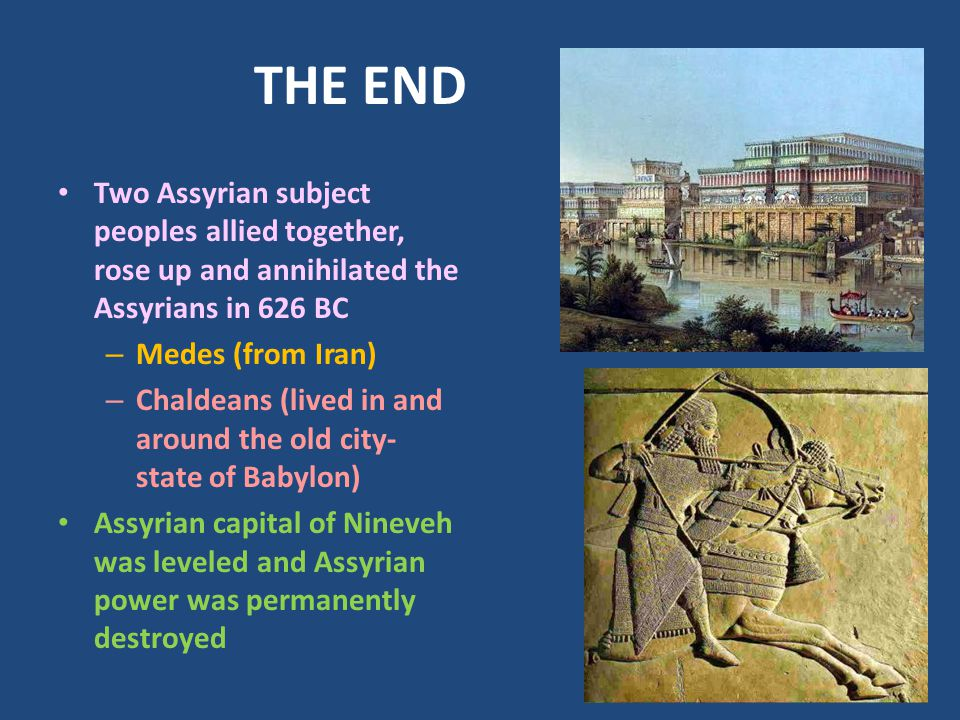 THE END Two Assyrian subject peoples allied together, rose up and annihilated the Assyrians in 626 BC.