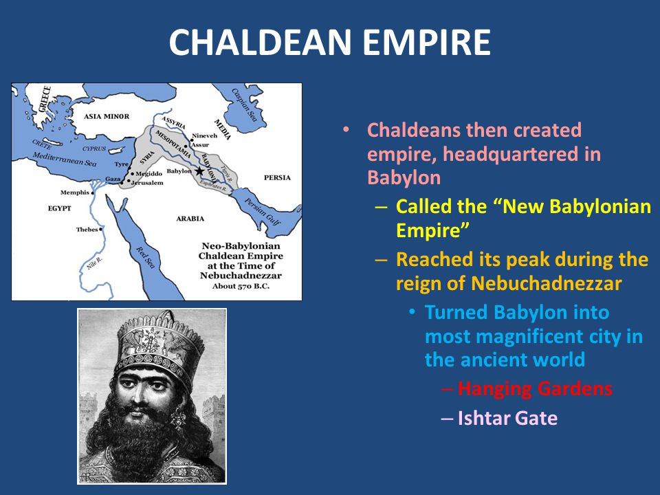 CHALDEAN EMPIRE Chaldeans then created empire, headquartered in Babylon. Called the New Babylonian Empire