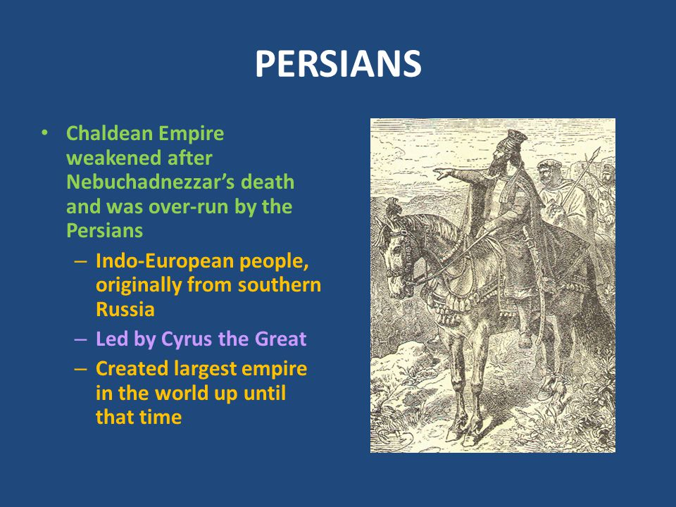 PERSIANS Chaldean Empire weakened after Nebuchadnezzar's death and was over-run by the Persians.