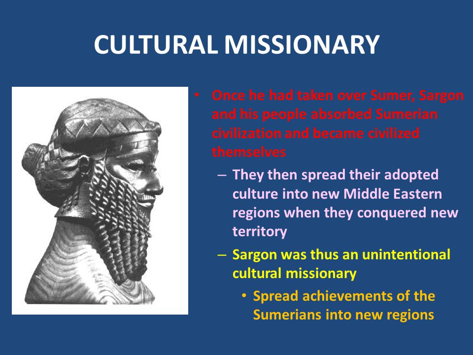 CULTURAL MISSIONARY Once he had taken over Sumer, Sargon and his people absorbed Sumerian civilization and became civilized themselves.