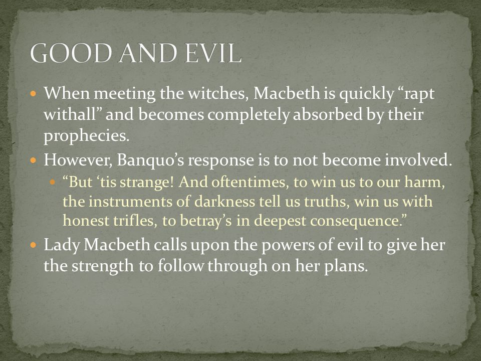GOOD AND EVIL When meeting the witches, Macbeth is quickly rapt withall and becomes completely absorbed by their prophecies.