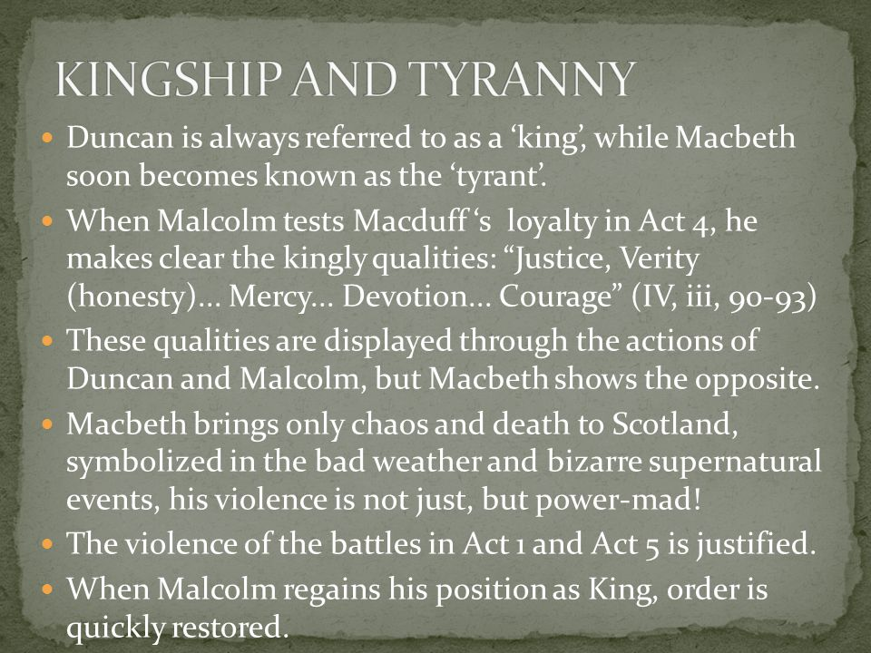 KINGSHIP AND TYRANNY Duncan is always referred to as a 'king', while Macbeth soon becomes known as the 'tyrant'.