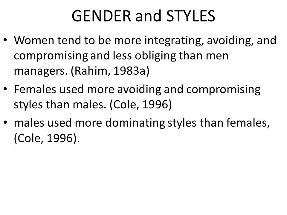 GENDER and STYLES Women tend to be more integrating, avoiding, and compromising and less obliging than men managers. (Rahim, 1983a)