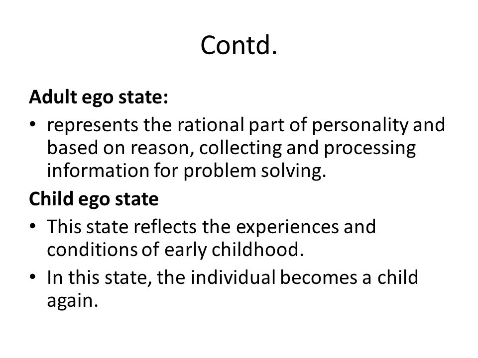 Contd. Adult ego state: represents the rational part of personality and based on reason, collecting and processing information for problem solving.