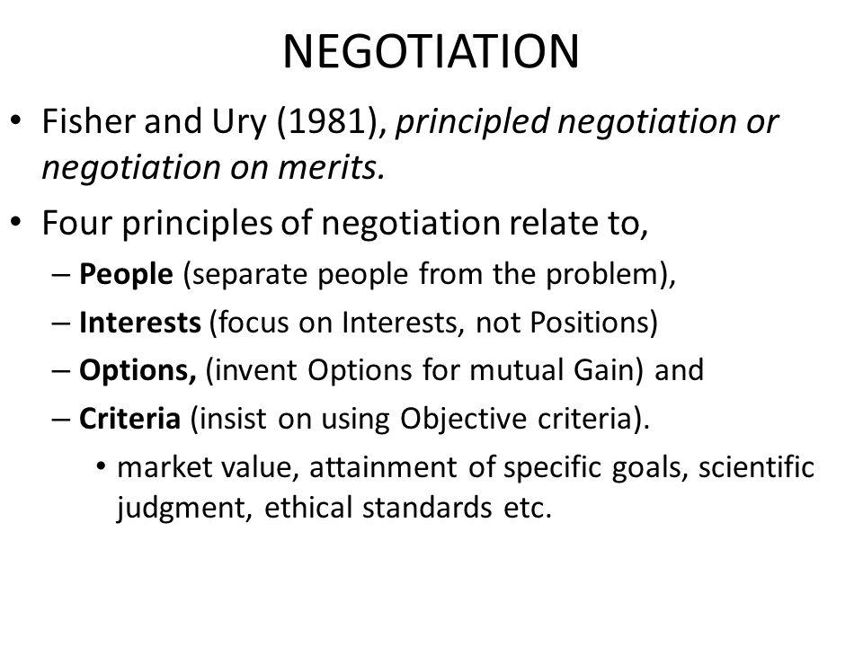 NEGOTIATION Fisher and Ury (1981), principled negotiation or negotiation on merits. Four principles of negotiation relate to,