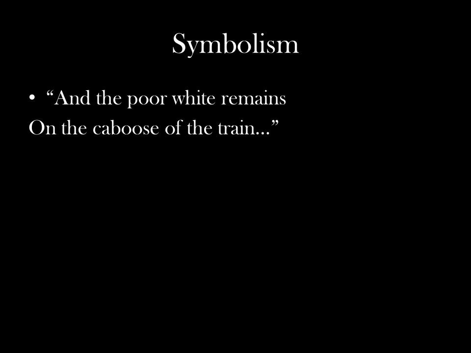 Symbolism And the poor white remains On the caboose of the train…