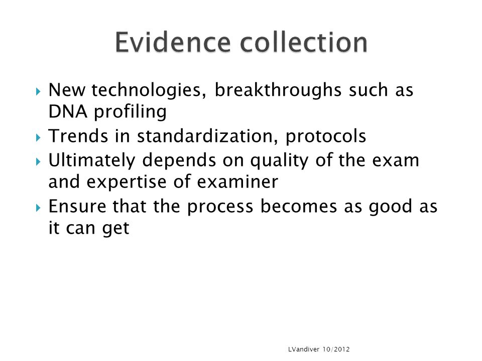 Evidence collection New technologies, breakthroughs such as DNA profiling. Trends in standardization, protocols.