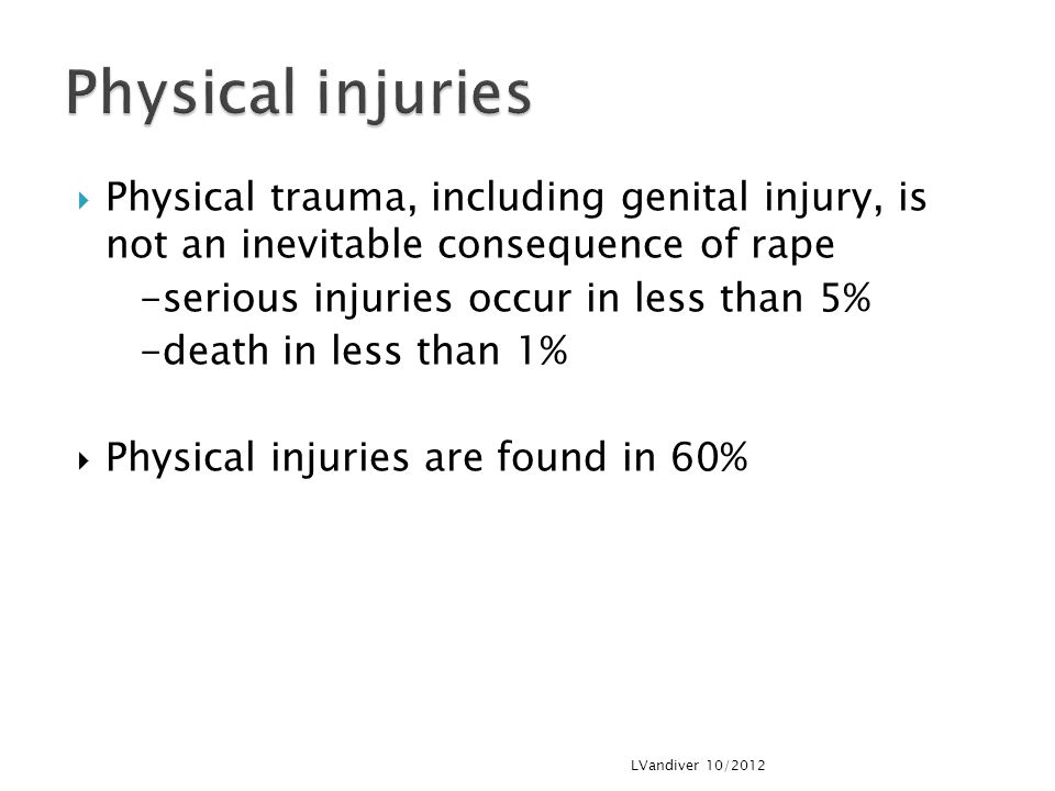 Physical injuries Physical trauma, including genital injury, is not an inevitable consequence of rape.