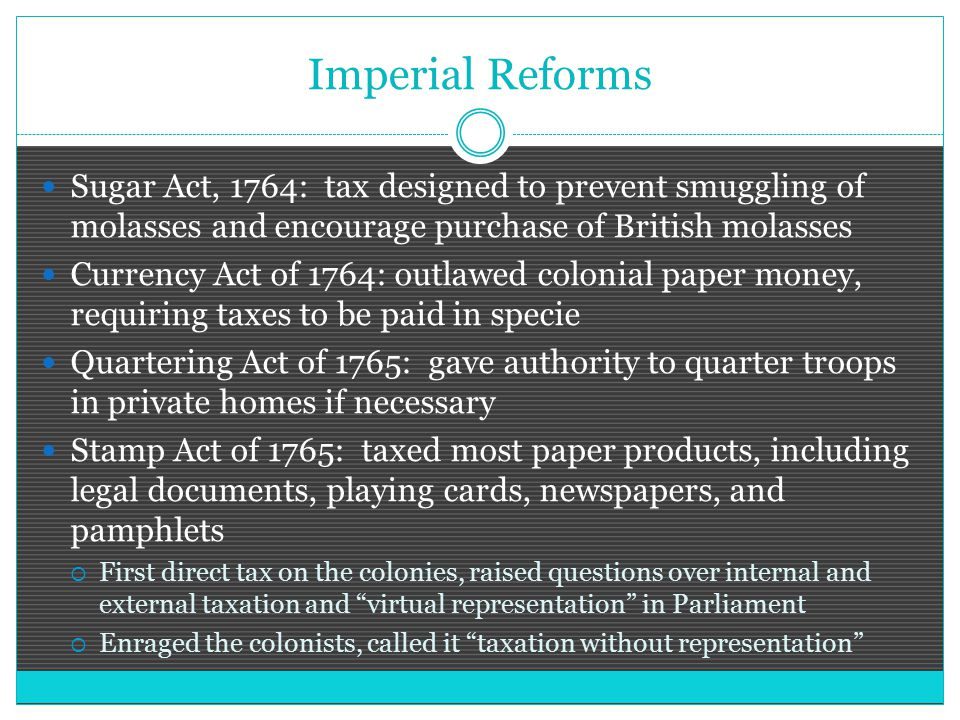 Imperial Reforms Sugar Act, 1764: tax designed to prevent smuggling of molasses and encourage purchase of British molasses.