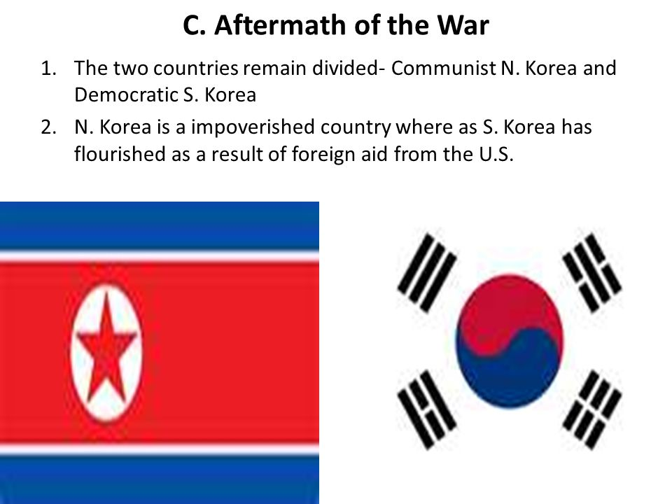 C. Aftermath of the War The two countries remain divided- Communist N. Korea and Democratic S. Korea.