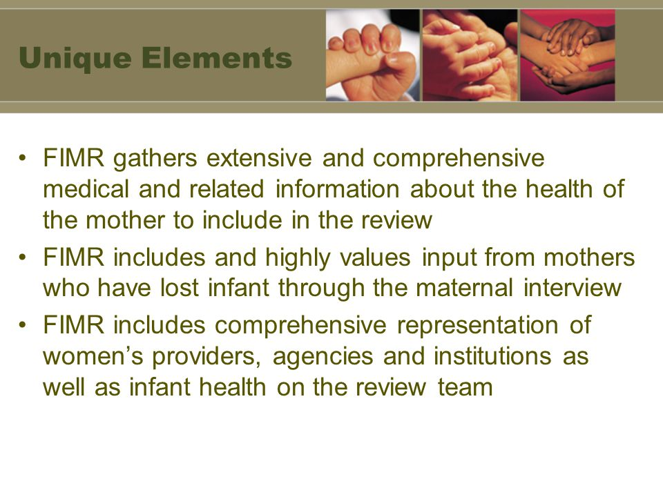 Unique Elements FIMR gathers extensive and comprehensive medical and related information about the health of the mother to include in the review.
