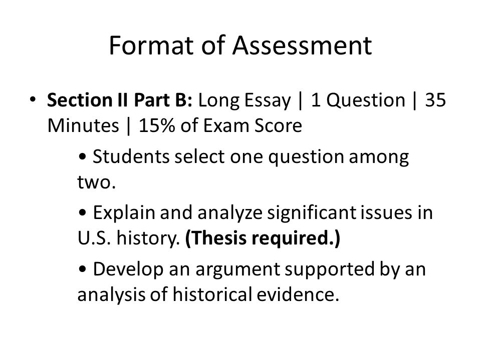 Format of Assessment Section II Part B: Long Essay | 1 Question | 35 Minutes | 15% of Exam Score. • Students select one question among two.
