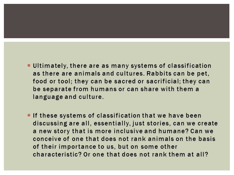 Ultimately, there are as many systems of classification as there are animals and cultures. Rabbits can be pet, food or tool; they can be sacred or sacrificial; they can be separate from humans or can share with them a language and culture.