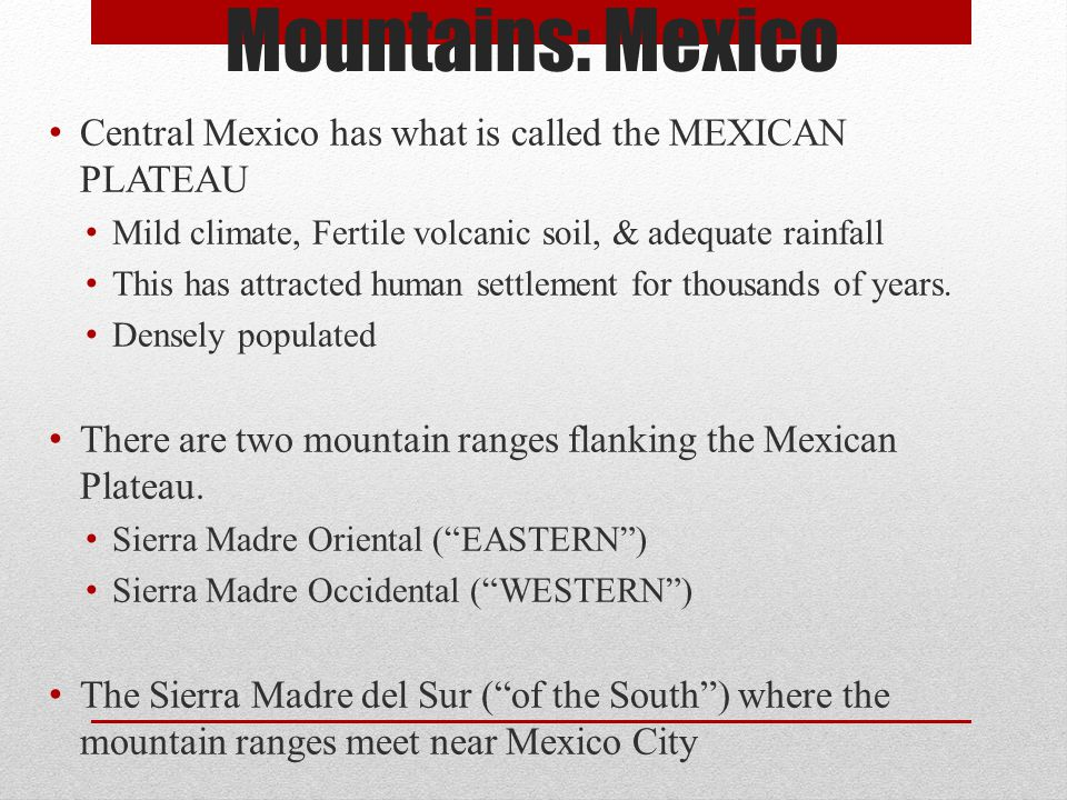 Mountains: Mexico Central Mexico has what is called the MEXICAN PLATEAU. Mild climate, Fertile volcanic soil, & adequate rainfall.